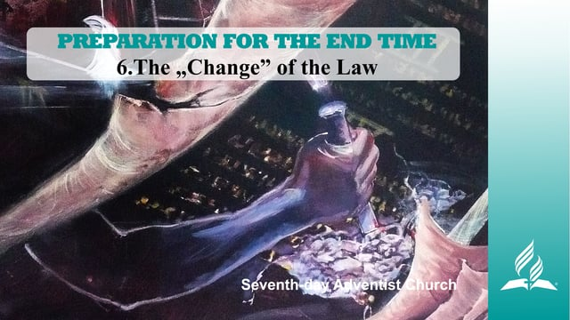 """6.THE """"CHANGE"""" OF THE LAW – PREPARATION FOR THE END TIME 