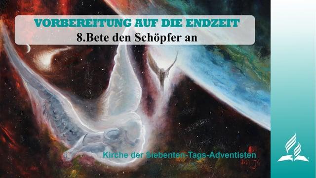 8.BETE DEN SCHÖPFER AN – VORBEREITUNG AUF DIE ENDZEIT   Pastor Mag. Kurt Piesslinger