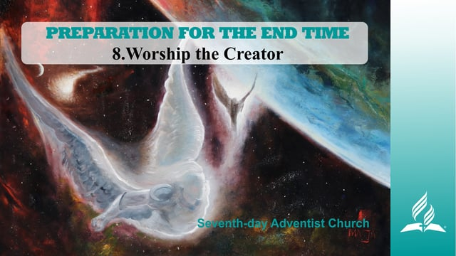 8.WORSHIP THE CREATOR – PREPARATION FOR THE END TIME   Pastor Kurt Piesslinger, M.A.