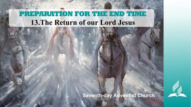 13.THE RETURN OF OUR LORD JESUS – PREPARATION FOR THE END TIME   Pastor Kurt Piesslinger, M.A.