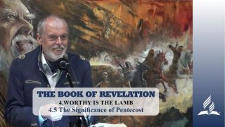 4.5 The Significance of Pentecost – WORTHY IS THE LAMB | Pastor Kurt Piesslinger, M.A.